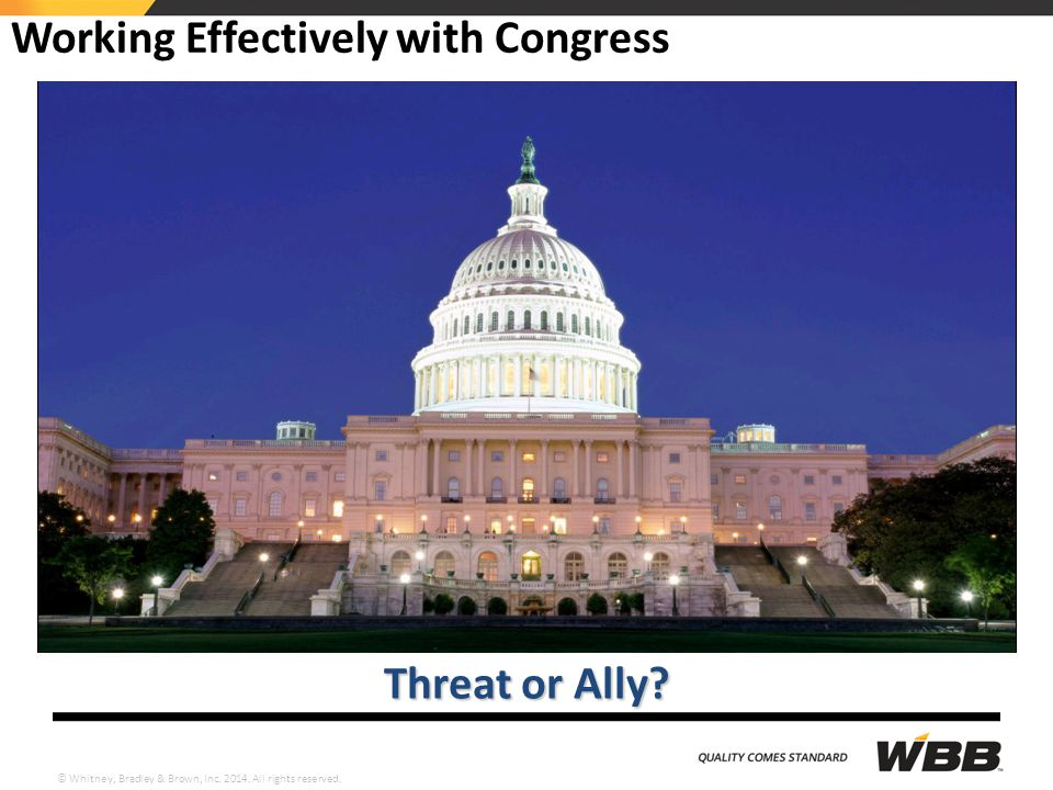 © Whitney, Bradley & Brown, Inc. 2014. All rights reserved. Working Effectively with Congress Threat or Ally?