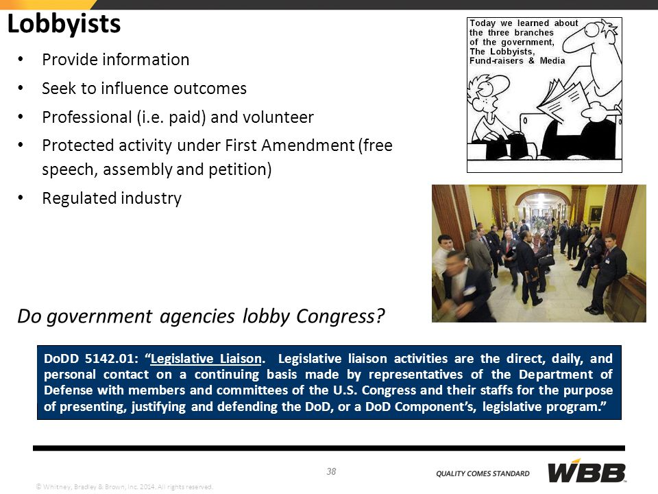 © Whitney, Bradley & Brown, Inc. 2014. All rights reserved. Lobbyists Provide information Seek to influence outcomes Professional (i.e. paid) and volu