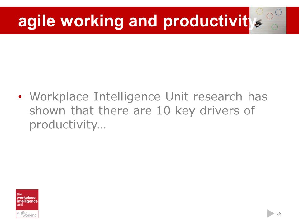 26 Workplace Intelligence Unit research has shown that there are 10 key drivers of productivity… agile working and productivity