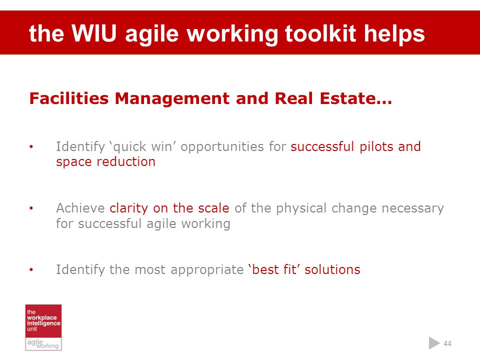 44 the WIU agile working toolkit helps Facilities Management and Real Estate… Identify 'quick win' opportunities for successful pilots and space reduc