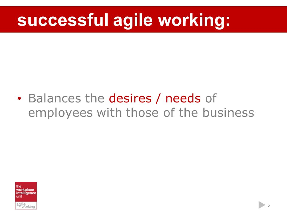 Balances the desires / needs of employees with those of the business successful agile working: 6