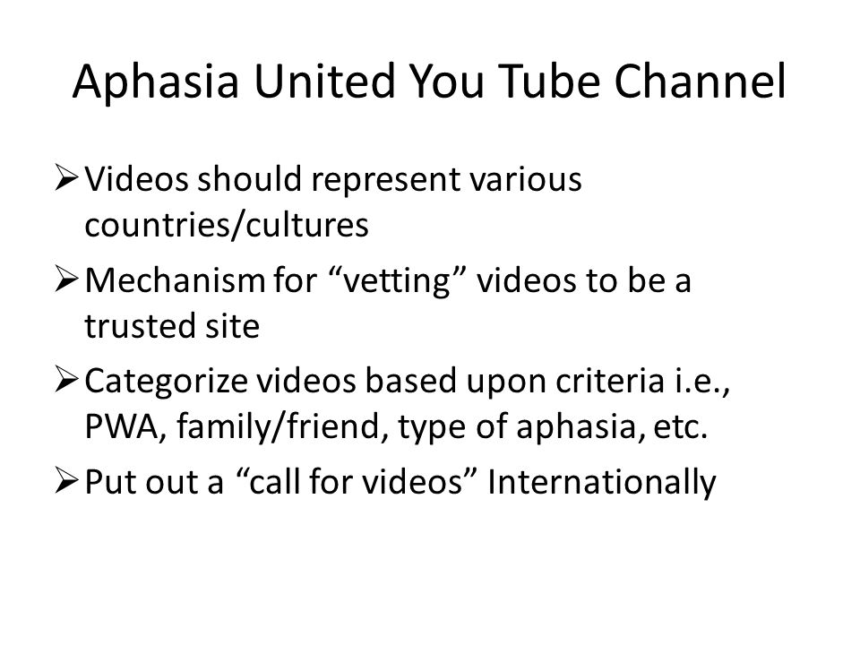Aphasia United You Tube Channel  Videos should represent various countries/cultures  Mechanism for vetting videos to be a trusted site  Categorize videos based upon criteria i.e., PWA, family/friend, type of aphasia, etc.