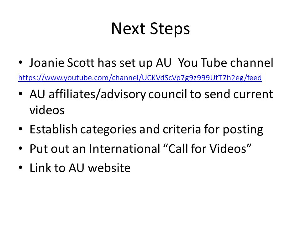 Next Steps Joanie Scott has set up AU You Tube channel https://www.youtube.com/channel/UCKVdScVp7g9z999UtT7h2eg/feed AU affiliates/advisory council to send current videos Establish categories and criteria for posting Put out an International Call for Videos Link to AU website