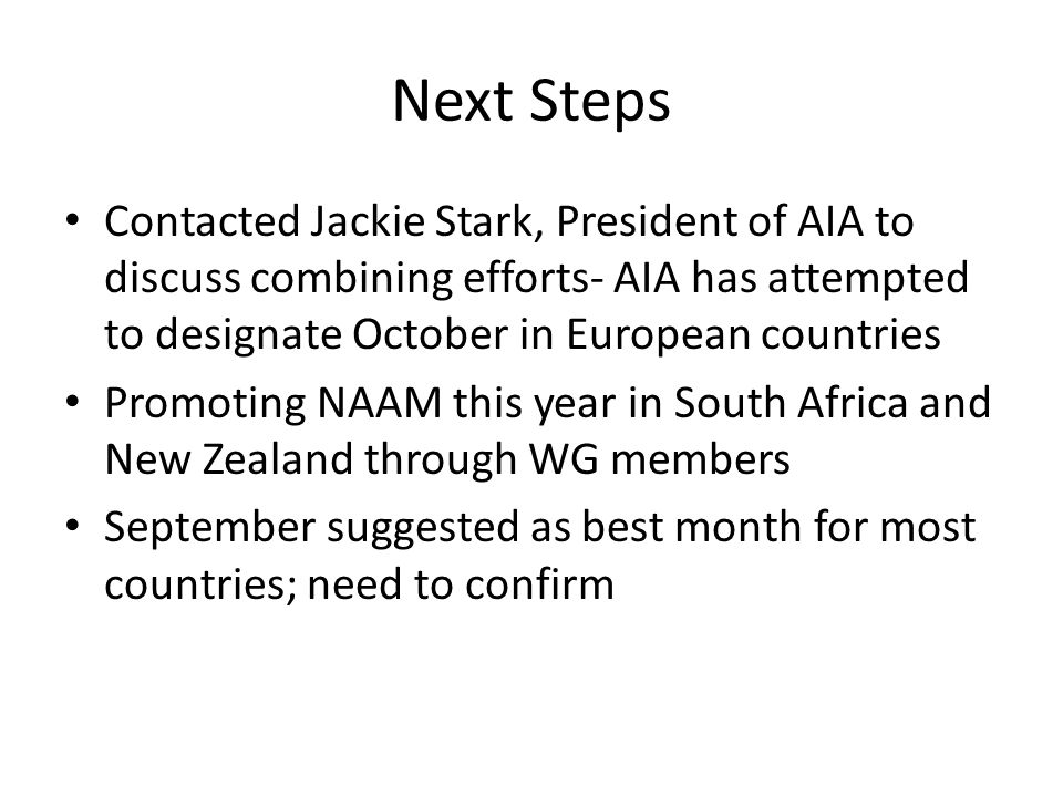 Next Steps Contacted Jackie Stark, President of AIA to discuss combining efforts- AIA has attempted to designate October in European countries Promoting NAAM this year in South Africa and New Zealand through WG members September suggested as best month for most countries; need to confirm