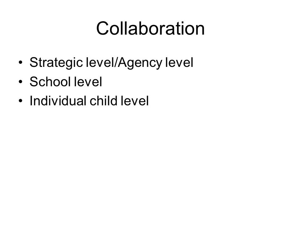 Collaboration Strategic level/Agency level School level Individual child level