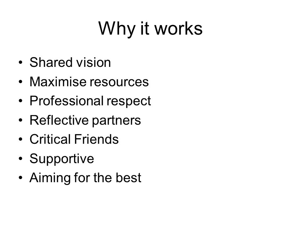 Why it works Shared vision Maximise resources Professional respect Reflective partners Critical Friends Supportive Aiming for the best