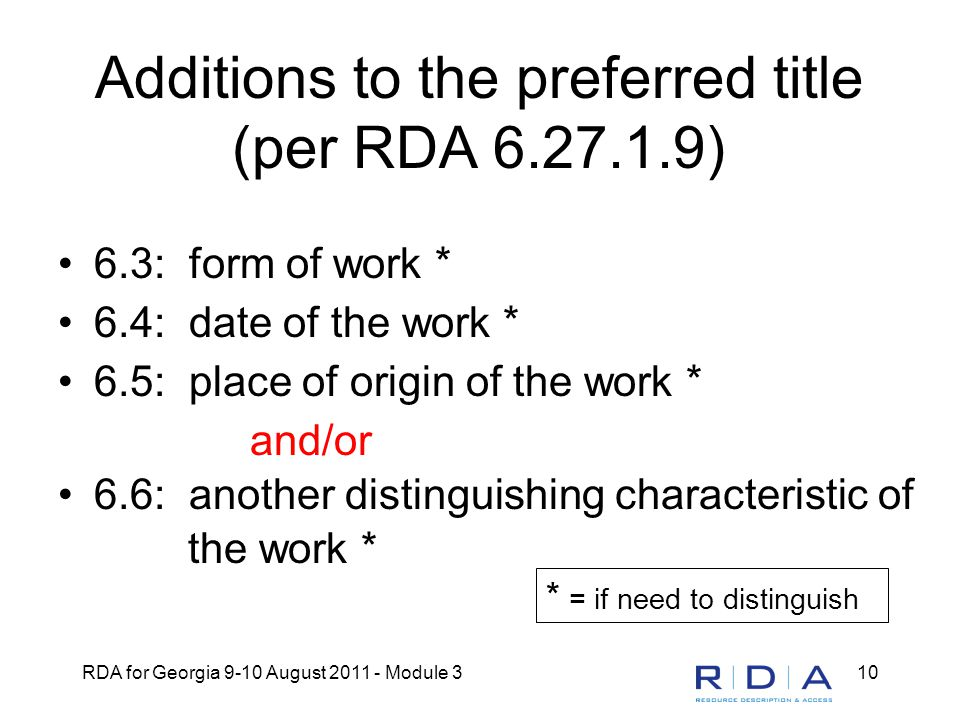 RDA for Georgia 9-10 August 2011 - Module 310 Additions to the preferred title (per RDA 6.27.1.9) 6.3: form of work * 6.4: date of the work * 6.5: place of origin of the work * and/or 6.6: another distinguishing characteristic of the work * * = if need to distinguish