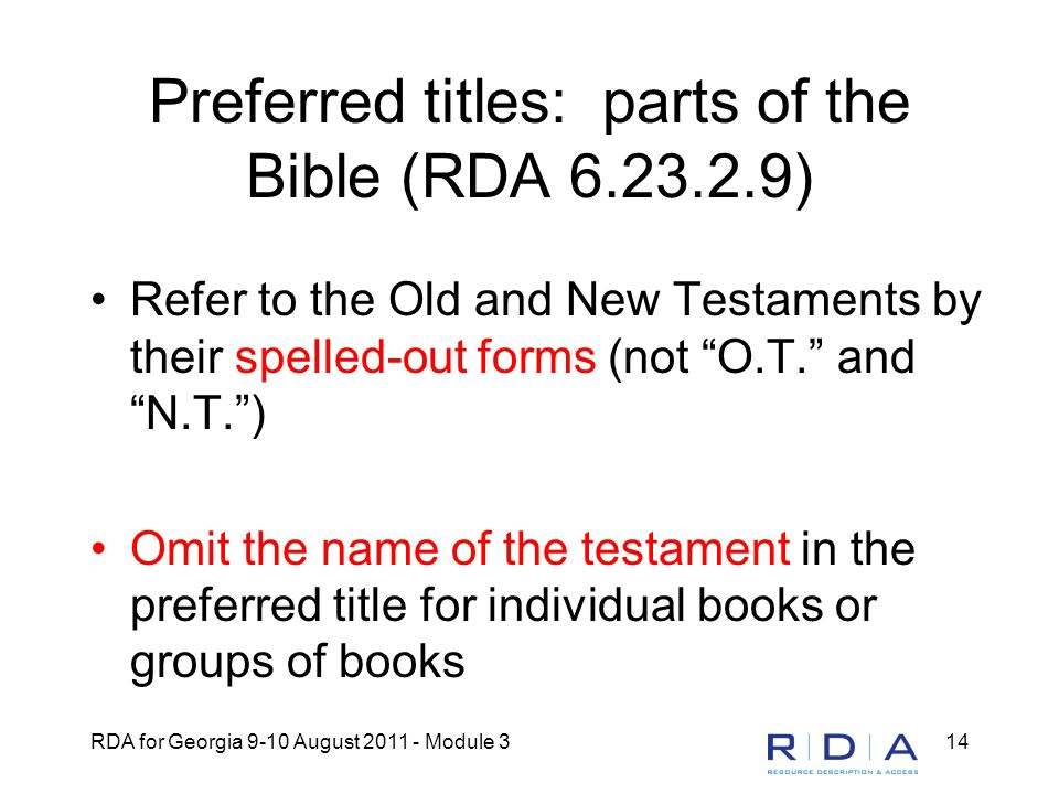 RDA for Georgia 9-10 August 2011 - Module 314 Preferred titles: parts of the Bible (RDA 6.23.2.9) Refer to the Old and New Testaments by their spelled