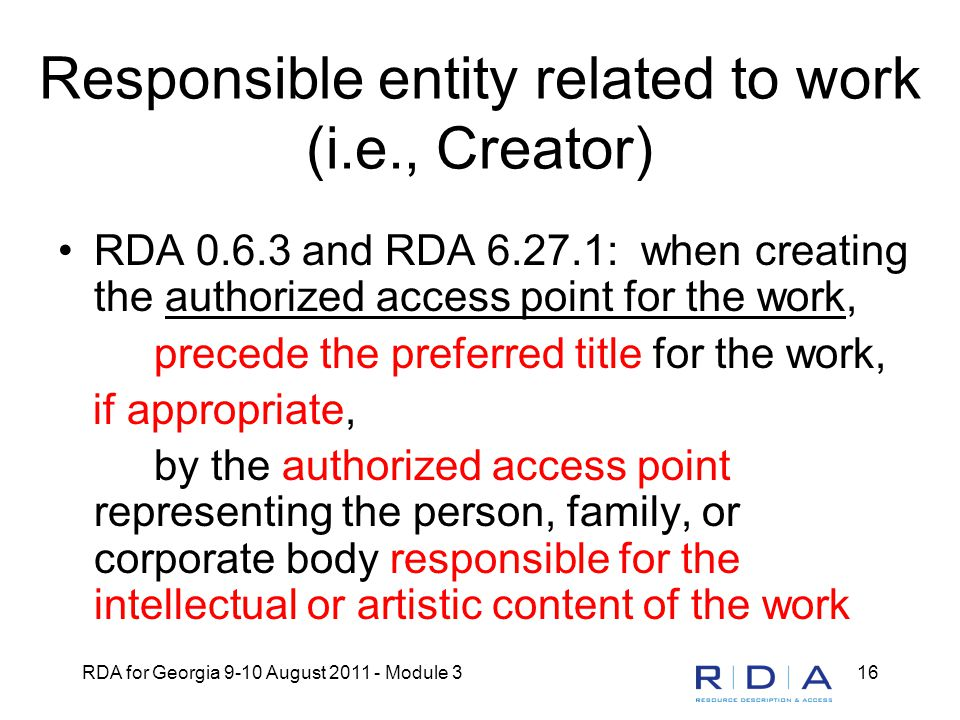 RDA for Georgia 9-10 August 2011 - Module 316 Responsible entity related to work (i.e., Creator) RDA 0.6.3 and RDA 6.27.1: when creating the authorized access point for the work, precede the preferred title for the work, if appropriate, by the authorized access point representing the person, family, or corporate body responsible for the intellectual or artistic content of the work