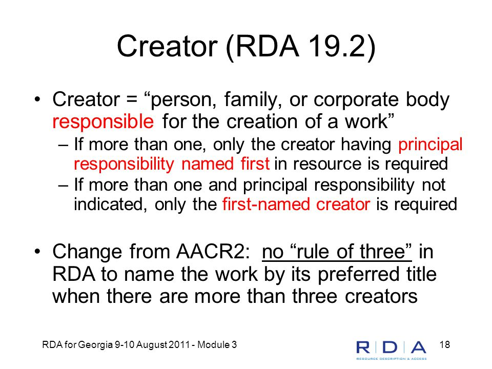 "RDA for Georgia 9-10 August 2011 - Module 318 Creator (RDA 19.2) Creator = ""person, family, or corporate body responsible for the creation of a work"""