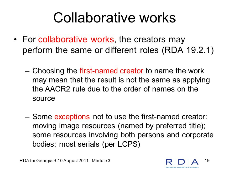 RDA for Georgia 9-10 August 2011 - Module 319 Collaborative works For collaborative works, the creators may perform the same or different roles (RDA 19.2.1) –Choosing the first-named creator to name the work may mean that the result is not the same as applying the AACR2 rule due to the order of names on the source –Some exceptions not to use the first-named creator: moving image resources (named by preferred title); some resources involving both persons and corporate bodies; most serials (per LCPS)