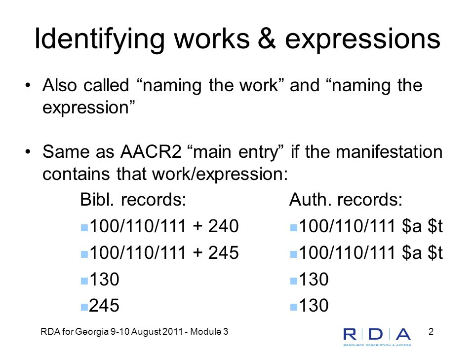 RDA for Georgia 9-10 August 2011 - Module 32 Identifying works & expressions Also called naming the work and naming the expression Same as AACR2 main entry if the manifestation contains that work/expression: Bibl.