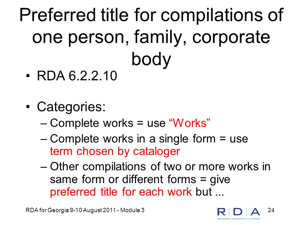 RDA for Georgia 9-10 August 2011 - Module 324 Preferred title for compilations of one person, family, corporate body RDA 6.2.2.10 Categories: –Complete works = use Works –Complete works in a single form = use term chosen by cataloger –Other compilations of two or more works in same form or different forms = give preferred title for each work but...
