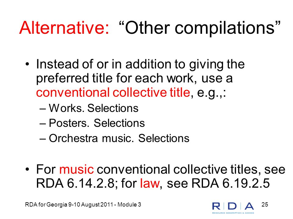 RDA for Georgia 9-10 August 2011 - Module 325 Alternative: Other compilations Instead of or in addition to giving the preferred title for each work, use a conventional collective title, e.g.,: –Works.