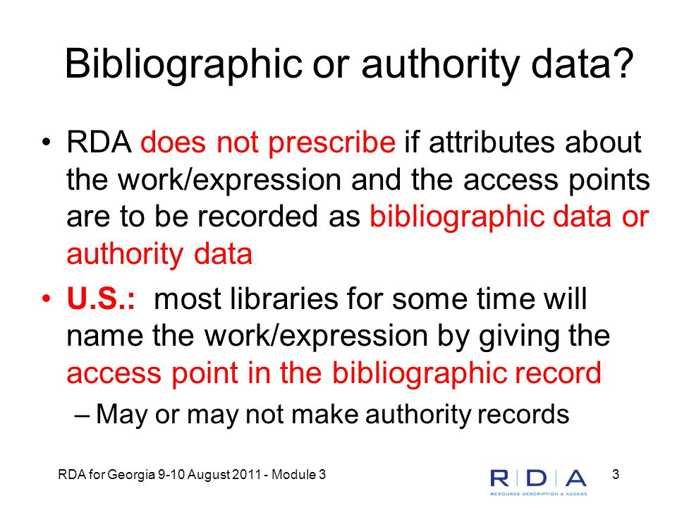 RDA for Georgia 9-10 August 2011 - Module 34 Core elements to distinguish If elements are being recorded to distinguish one work from another or from the name of a person, family, or corporate body, RDA gives choices for recording the elements (RDA 0.6.4): –either as additions to the authorized access point representing the work -- most U.S.