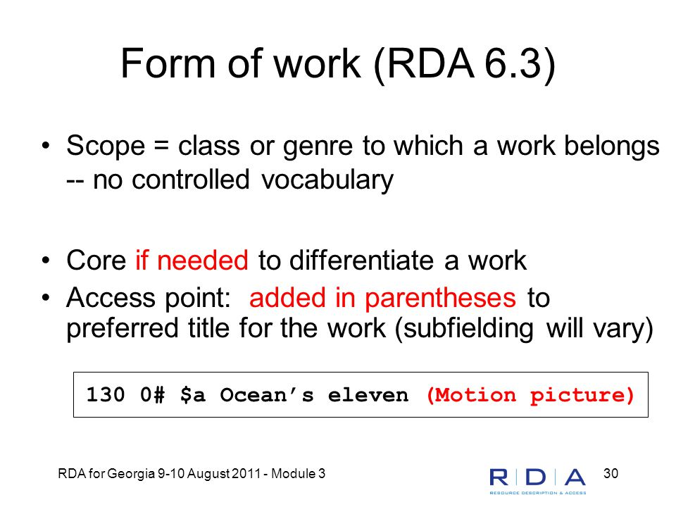 RDA for Georgia 9-10 August 2011 - Module 330 Form of work (RDA 6.3) Scope = class or genre to which a work belongs -- no controlled vocabulary Core i