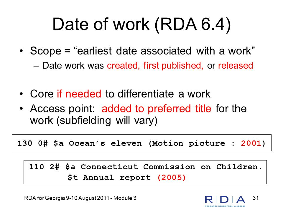 RDA for Georgia 9-10 August 2011 - Module 331 Date of work (RDA 6.4) Scope = earliest date associated with a work –Date work was created, first published, or released Core if needed to differentiate a work Access point: added to preferred title for the work (subfielding will vary) 130 0# $a Ocean's eleven (Motion picture : 2001) 110 2# $a Connecticut Commission on Children.