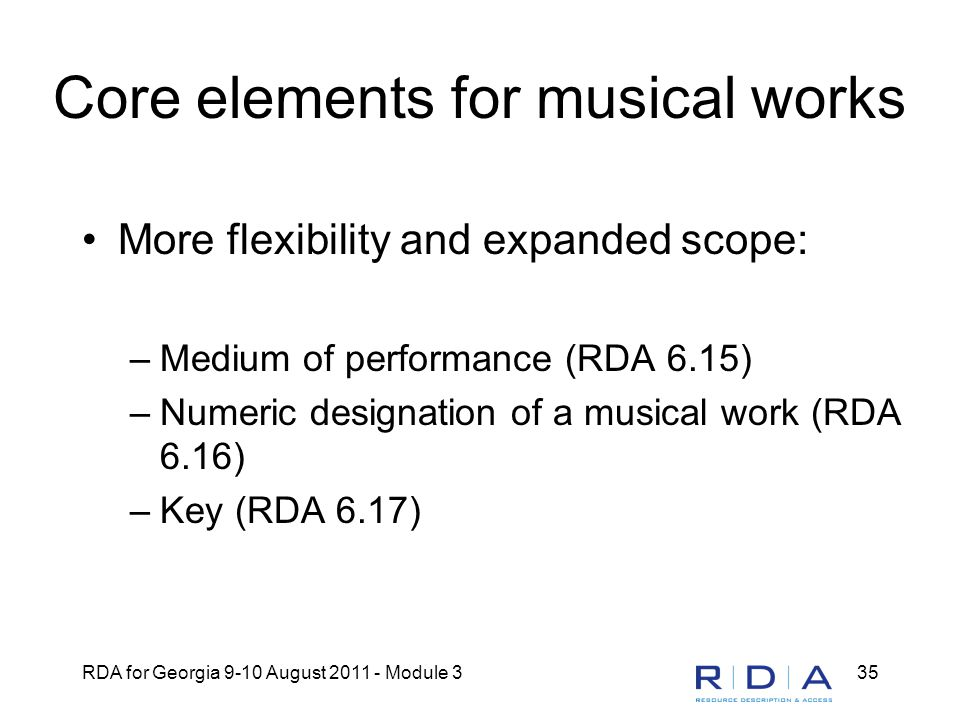 RDA for Georgia 9-10 August 2011 - Module 335 Core elements for musical works More flexibility and expanded scope: –Medium of performance (RDA 6.15) –Numeric designation of a musical work (RDA 6.16) –Key (RDA 6.17)