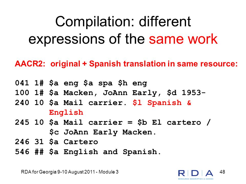RDA for Georgia 9-10 August 2011 - Module 348 Compilation: different expressions of the same work AACR2: original + Spanish translation in same resource: 041 1# $a eng $a spa $h eng 100 1# $a Macken, JoAnn Early, $d 1953- 240 10 $a Mail carrier.