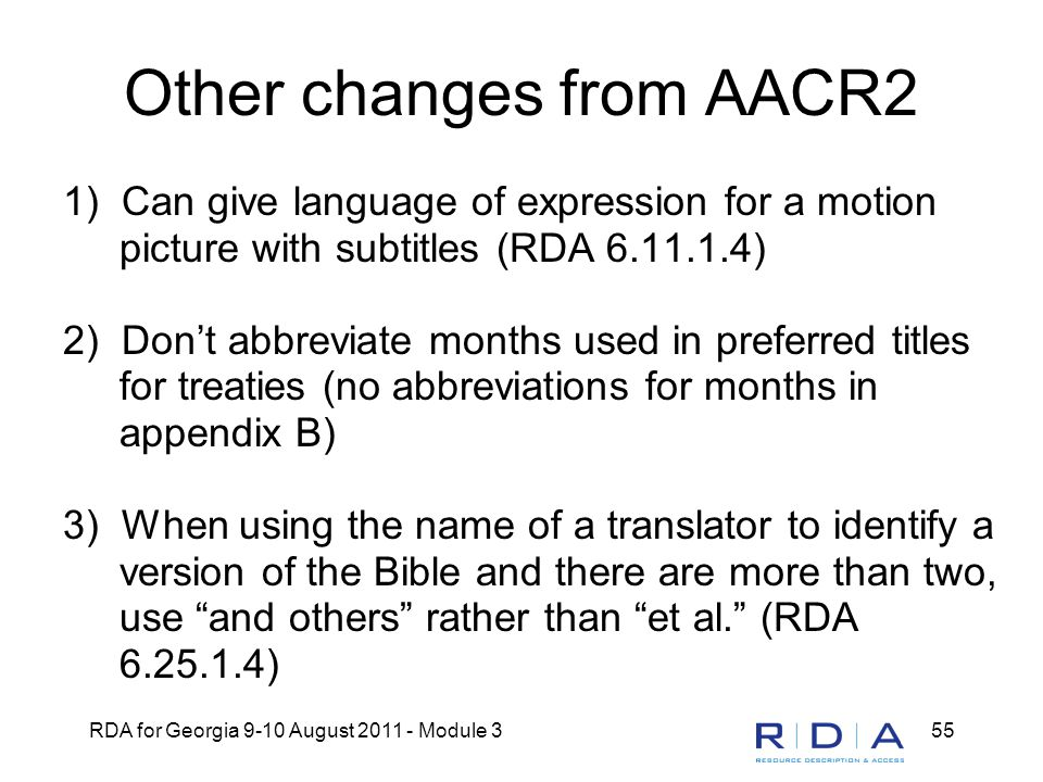 RDA for Georgia 9-10 August 2011 - Module 355 Other changes from AACR2 1) Can give language of expression for a motion picture with subtitles (RDA 6.1