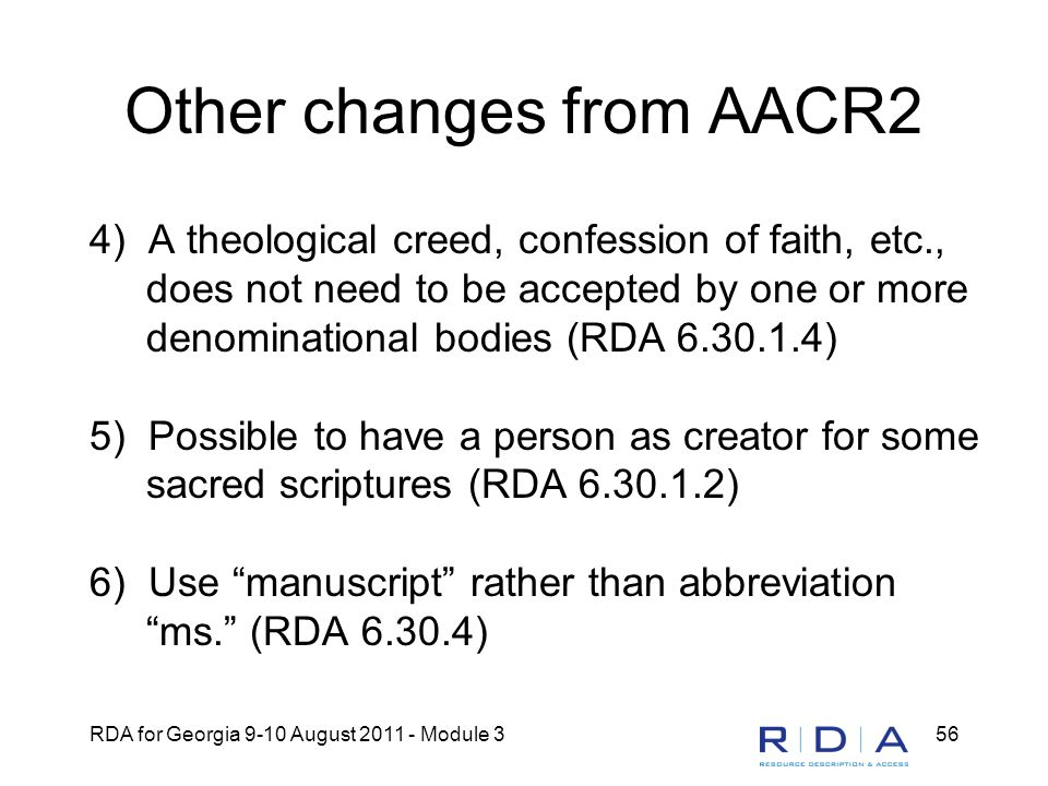 RDA for Georgia 9-10 August 2011 - Module 356 Other changes from AACR2 4) A theological creed, confession of faith, etc., does not need to be accepted by one or more denominational bodies (RDA 6.30.1.4) 5) Possible to have a person as creator for some sacred scriptures (RDA 6.30.1.2) 6) Use manuscript rather than abbreviation ms. (RDA 6.30.4)