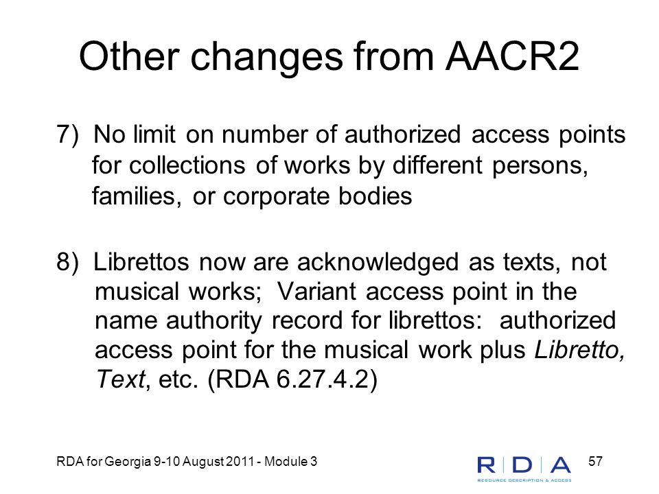 RDA for Georgia 9-10 August 2011 - Module 357 Other changes from AACR2 7) No limit on number of authorized access points for collections of works by different persons, families, or corporate bodies 8) Librettos now are acknowledged as texts, not musical works; Variant access point in the name authority record for librettos: authorized access point for the musical work plus Libretto, Text, etc.