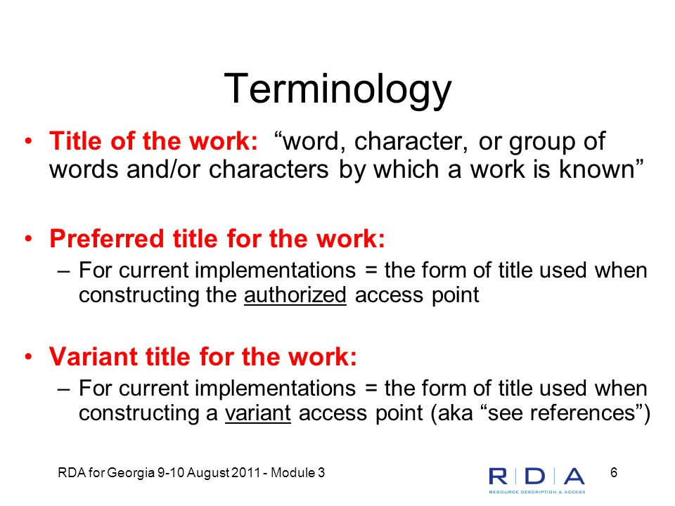 RDA for Georgia 9-10 August 2011 - Module 36 Terminology Title of the work: word, character, or group of words and/or characters by which a work is known Preferred title for the work: –For current implementations = the form of title used when constructing the authorized access point Variant title for the work: –For current implementations = the form of title used when constructing a variant access point (aka see references )