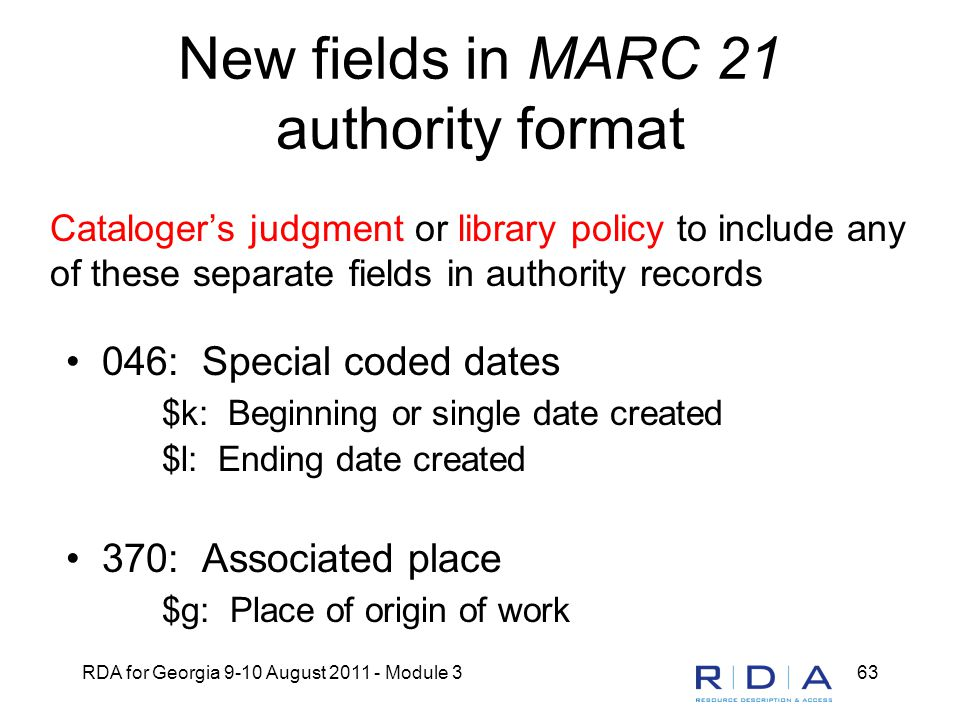 RDA for Georgia 9-10 August 2011 - Module 363 New fields in MARC 21 authority format 046: Special coded dates $k: Beginning or single date created $l: Ending date created 370: Associated place $g: Place of origin of work Cataloger's judgment or library policy to include any of these separate fields in authority records