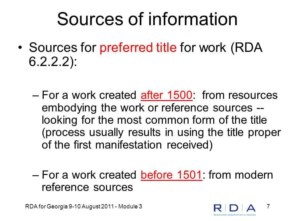 RDA for Georgia 9-10 August 2011 - Module 318 Creator (RDA 19.2) Creator = person, family, or corporate body responsible for the creation of a work –If more than one, only the creator having principal responsibility named first in resource is required –If more than one and principal responsibility not indicated, only the first-named creator is required Change from AACR2: no rule of three in RDA to name the work by its preferred title when there are more than three creators