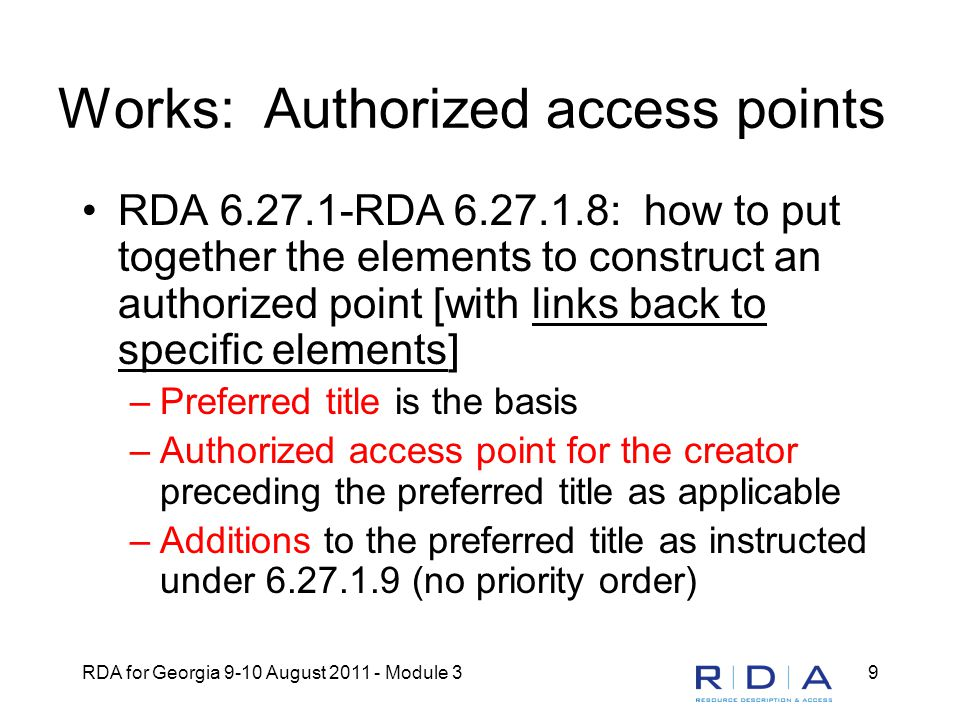 RDA for Georgia 9-10 August 2011 - Module 39 Works: Authorized access points RDA 6.27.1-RDA 6.27.1.8: how to put together the elements to construct an authorized point [with links back to specific elements] –Preferred title is the basis –Authorized access point for the creator preceding the preferred title as applicable –Additions to the preferred title as instructed under 6.27.1.9 (no priority order)