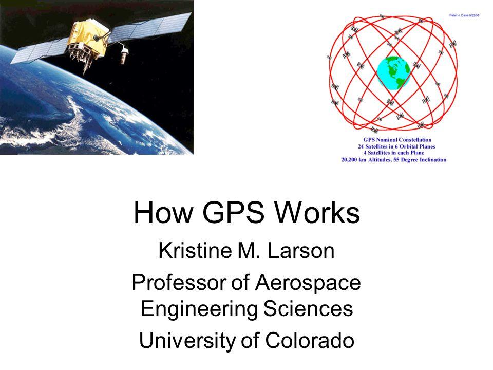 How GPS Works Kristine M. Larson Professor of Aerospace Engineering Sciences University of Colorado