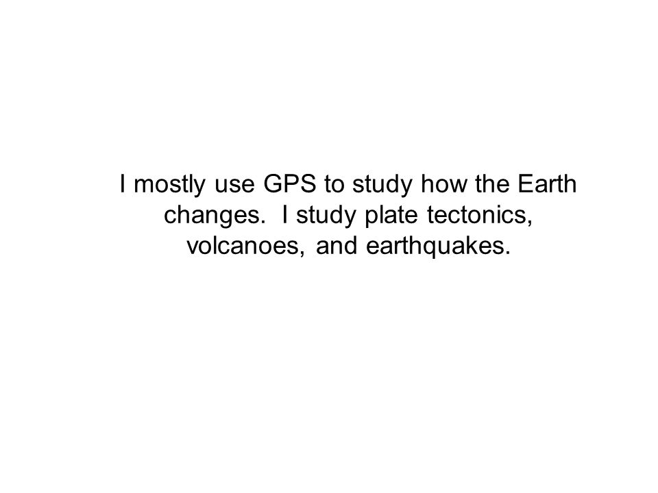 I mostly use GPS to study how the Earth changes.