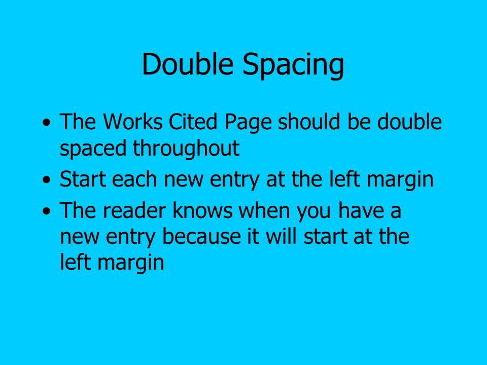 Double Spacing The Works Cited Page should be double spaced throughout Start each new entry at the left margin The reader knows when you have a new en