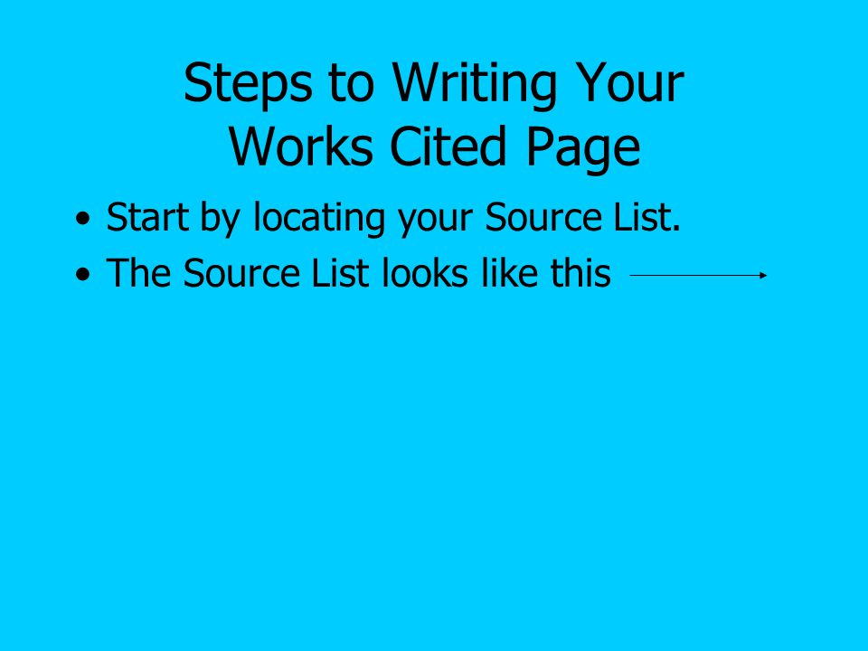Steps to Writing Your Works Cited Page Start by locating your Source List. The Source List looks like this