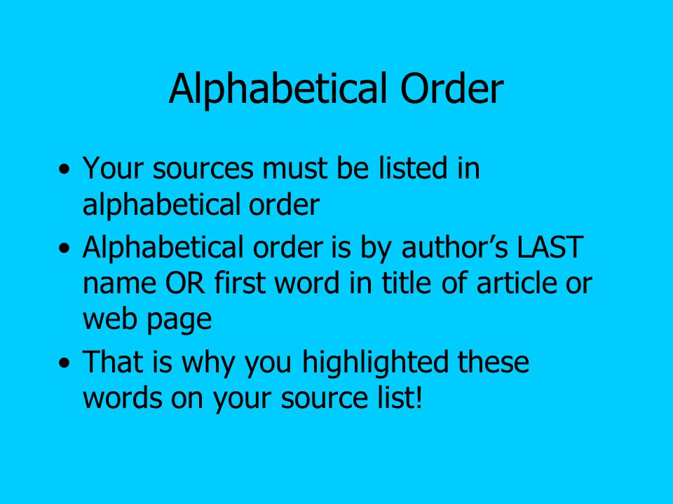 Alphabetical Order Your sources must be listed in alphabetical order Alphabetical order is by author's LAST name OR first word in title of article or