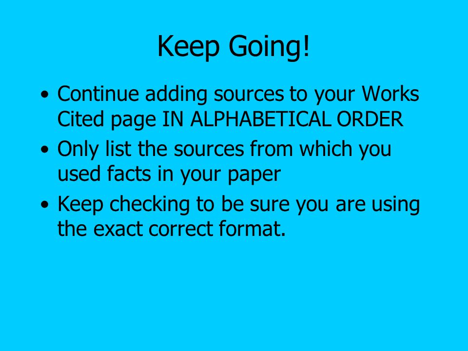 Keep Going! Continue adding sources to your Works Cited page IN ALPHABETICAL ORDER Only list the sources from which you used facts in your paper Keep