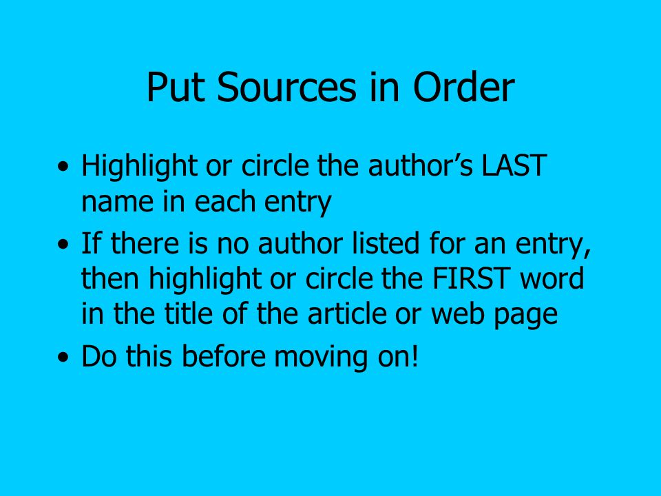 Alphabetical Order Your sources must be listed in alphabetical order Alphabetical order is by author's LAST name OR first word in title of article or web page That is why you highlighted these words on your source list!