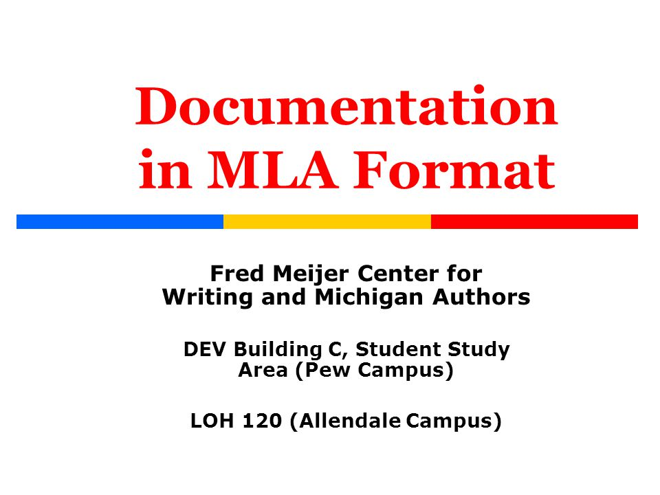 Documentation in MLA Format Fred Meijer Center for Writing and Michigan Authors DEV Building C, Student Study Area (Pew Campus) LOH 120 (Allendale Cam
