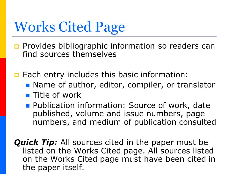 Works Cited Page  Provides bibliographic information so readers can find sources themselves  Each entry includes this basic information: Name of aut