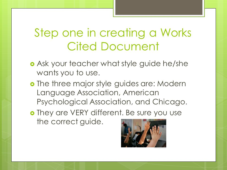 Step one in creating a Works Cited Document  Ask your teacher what style guide he/she wants you to use.