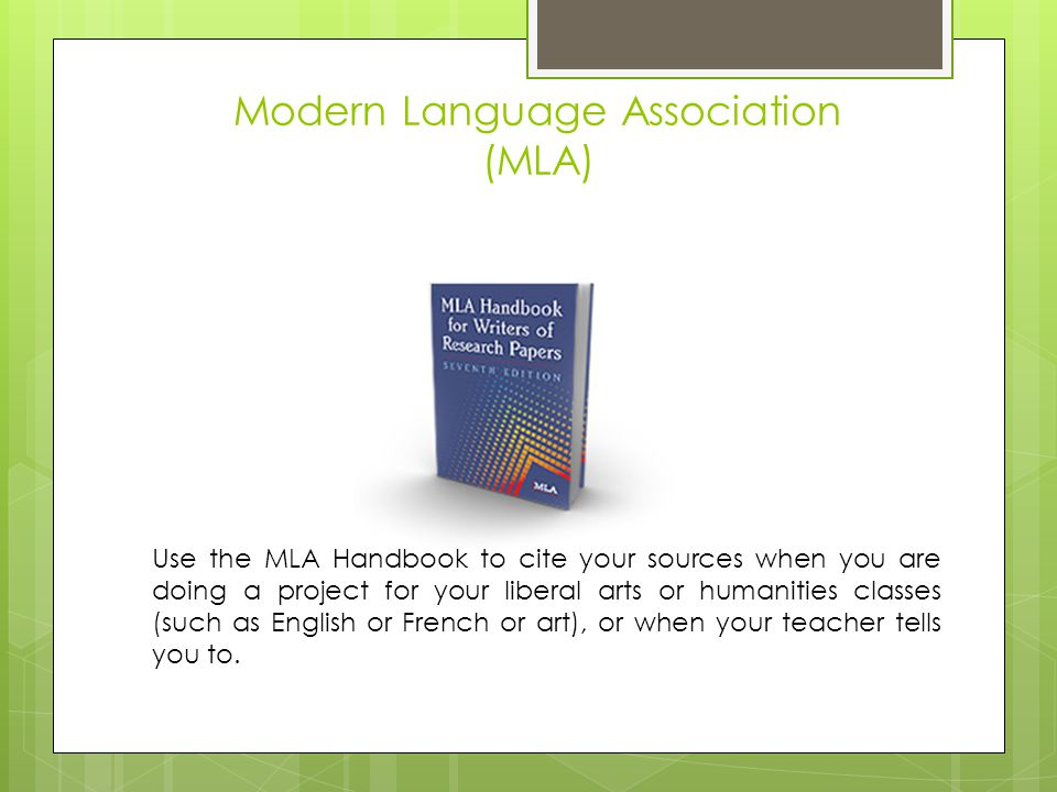 Modern Language Association (MLA) Use the MLA Handbook to cite your sources when you are doing a project for your liberal arts or humanities classes (such as English or French or art), or when your teacher tells you to.