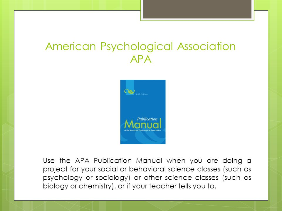 American Psychological Association APA Use the APA Publication Manual when you are doing a project for your social or behavioral science classes (such as psychology or sociology) or other science classes (such as biology or chemistry), or if your teacher tells you to.