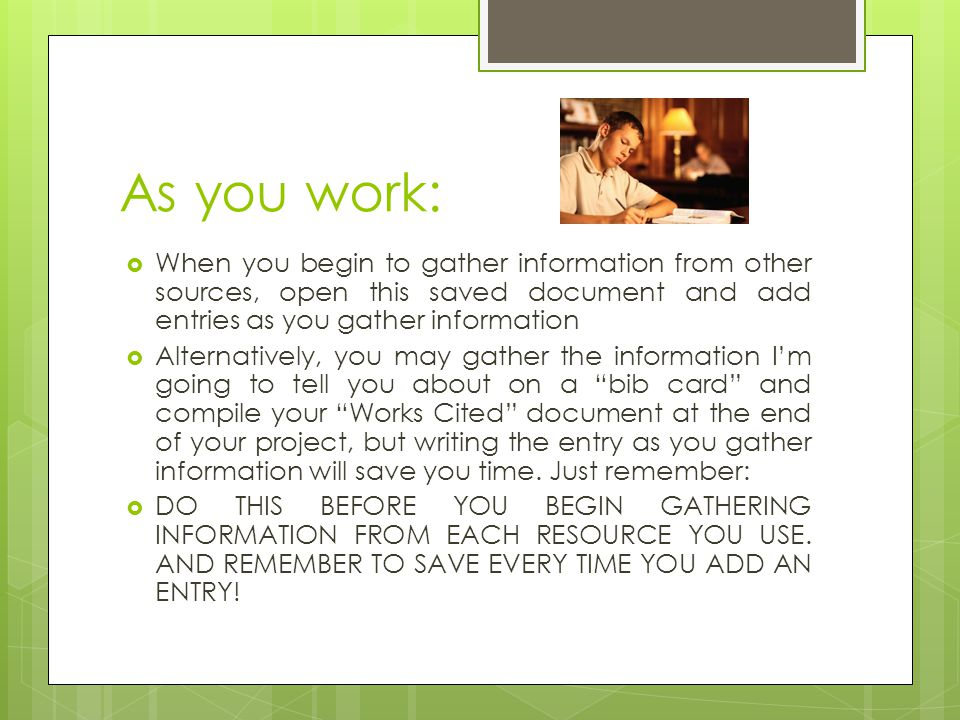 As you work:  When you begin to gather information from other sources, open this saved document and add entries as you gather information  Alternatively, you may gather the information I'm going to tell you about on a bib card and compile your Works Cited document at the end of your project, but writing the entry as you gather information will save you time.