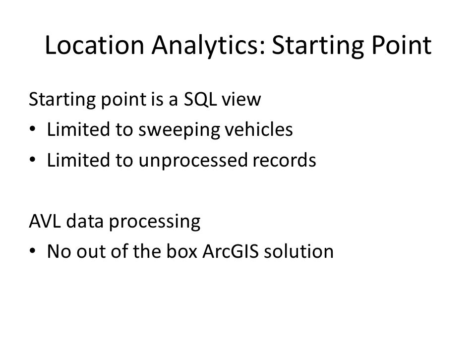 Location Analytics: Starting Point Starting point is a SQL view Limited to sweeping vehicles Limited to unprocessed records AVL data processing No out of the box ArcGIS solution
