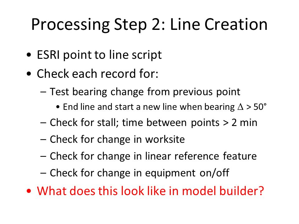 Processing Step 2: Line Creation ESRI point to line script Check each record for: –Test bearing change from previous point End line and start a new line when bearing Δ > 50° –Check for stall; time between points > 2 min –Check for change in worksite –Check for change in linear reference feature –Check for change in equipment on/off What does this look like in model builder
