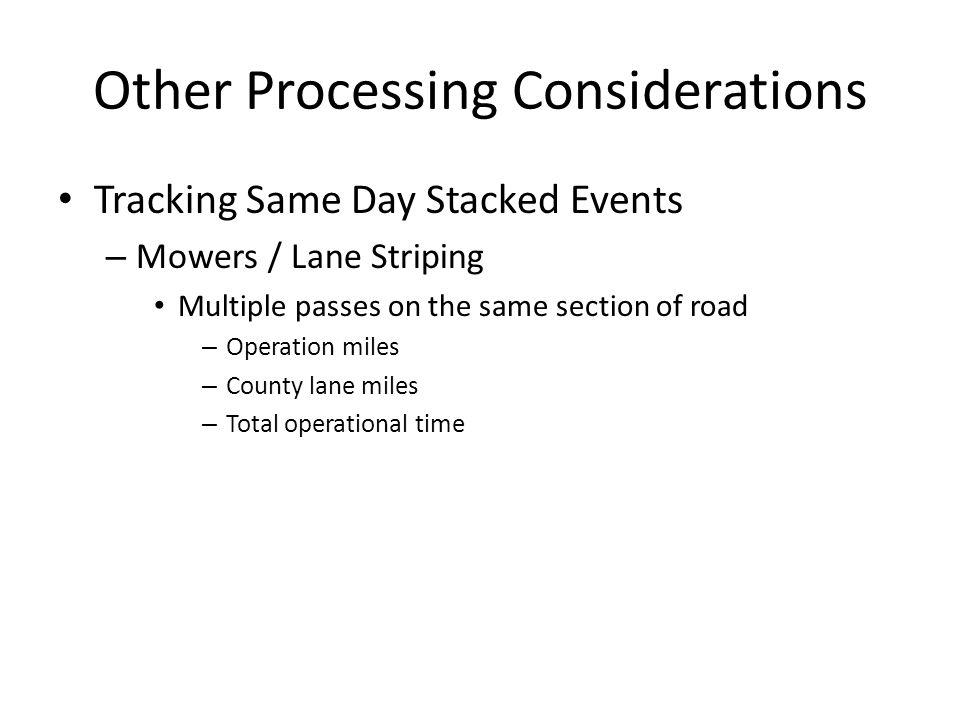 Other Processing Considerations Tracking Same Day Stacked Events – Mowers / Lane Striping Multiple passes on the same section of road – Operation miles – County lane miles – Total operational time