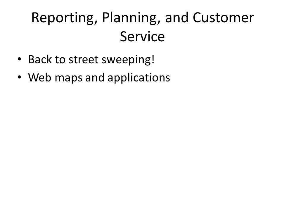 Reporting, Planning, and Customer Service Back to street sweeping! Web maps and applications