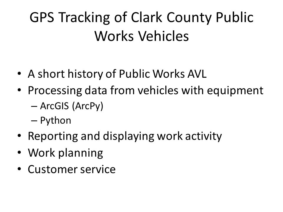 GPS Tracking of Clark County Public Works Vehicles A short history of Public Works AVL Processing data from vehicles with equipment – ArcGIS (ArcPy) – Python Reporting and displaying work activity Work planning Customer service