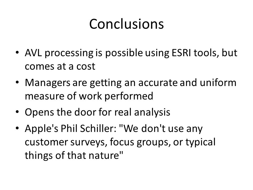 Conclusions AVL processing is possible using ESRI tools, but comes at a cost Managers are getting an accurate and uniform measure of work performed Opens the door for real analysis Apple s Phil Schiller: We don t use any customer surveys, focus groups, or typical things of that nature