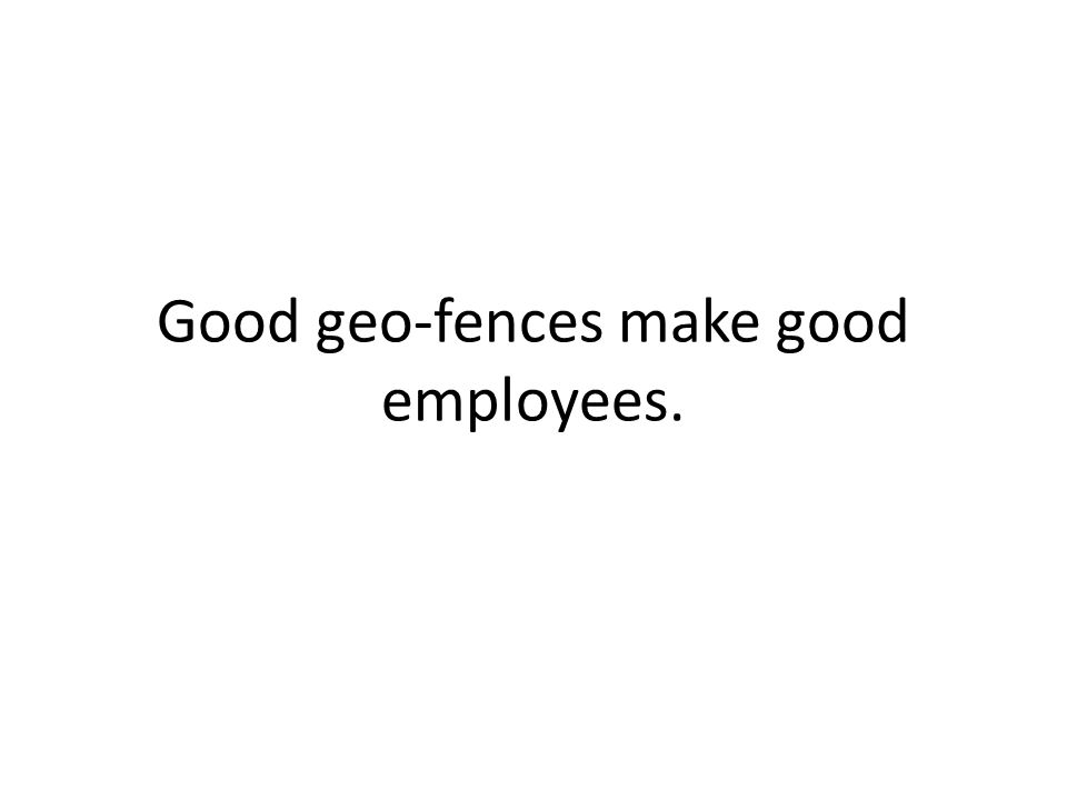 Good geo-fences make good employees.
